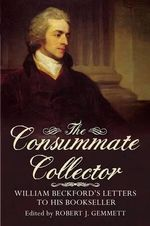 The Consummate Collector : William Beckford's Letters to His Bookseller - Robert J. Gemmett