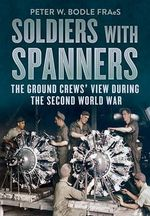 Soldiers with Spanners : The Ground Crews' View During the Second World War - Peter Bodie