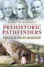 Prehistoric Pathfinders : The Pioneers of English Archaeology - Barry M. Marsden