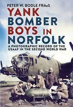 Yank Bomber Boys in Norfolk : A Photographic Record of the USAAF in the Second World War - Peter Bodle