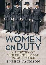Women on Duty : A History of the First Female Police Force - Sophie Jackson