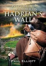 Everyday Life of a Soldier on Hadrian's Wall - Paul Elliot