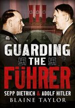 Guarding the Fuhrer : Sepp Dietrich, Johann Rattenhuber, and the Protection of Adolf Hitler - Blaine Taylor