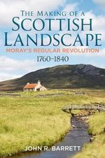 The Making of a Scottish Landscape : Moray's Regular Revolution 1760-1840 - John R. Barrett