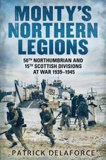 Monty's Northern Legions : 50th Tyne Tees and 15th Scottish Divisions at War 1939-1945 - Patrick Delaforce