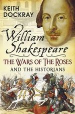 William Shakespeare, the Wars of the Roses and the Historians - Keith Dockray