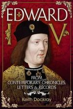 Edward IV : From Contemporary Chronicles, Letters and Records - Keith Dockray