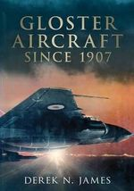 Gloster Aircraft Since 1917 - Derek N. James