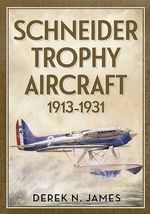 Schneider Trophy Aircraft 1913-1931 - Derek N. James