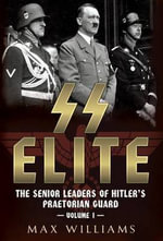 SS Elite : The Senior Leaders of Hitler's Praetorian Guard Vol:1 A-J - Max Williams