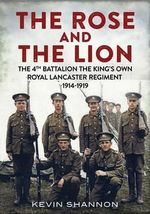 The Lion and the Rose : The 4th Battalion the King's Own Royal Lancaster Regiment 1914-1919 - Kevin Shannon