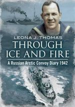 Through Ice and Fire : A Russian Arctic Convoy Diary 1942 - Leona Thomas
