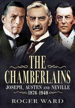 The Chamberlains : Joseph, Austen and Neville 1836-1940 - Roger Ward