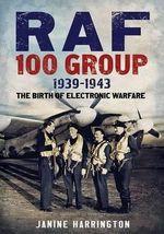 RAF 100 Group 1939-43 : The Birth of Electronic Warfare - Janine Harrington