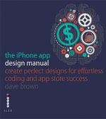 The iPhone App Design Manual : Create Perfect Designs for Effortless Coding and & Store Success - Jen Gordon