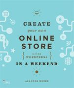 Create Your Own Online Store (Using WordPress) in a Weekend : Using WordPress and Other Easy Tools - Alannah Moore