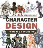 Character Design from the Ground Up - Kevin Crossley