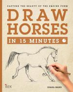Draw Horses in 15 Minutes : Capture the Beauty of the Equine Form - Diana Hand