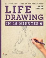 Life Drawing in 15 Minutes : Amaze Your Friends with Your Figure Drawing Skills - Jake Spicer