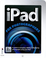 iPad for Photographers : A Guide to Managing, Editing, and Displaying Photographs Using Your iPad - Ben Harvell