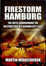 Firestorm Hamburg : The Facts Surrounding the Destruction of a German City 1943 - Martin Middlebrook