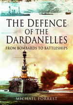 The Defence of the Dardanelles : From Bombards to Battleships - Michael Forrest