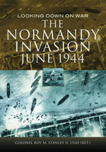 The Normandy Invasion, June 1944 : Looking Down on War - Roy M. Stanley