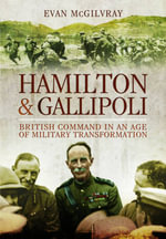 Hamilton and Gallipoli : British Command in an Age of Military Transformation - Evan McGilvray