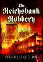 The Reichsbank Robbery :  Road to Glory: The amazing story of a legend's ri... - Colin Roderick Fulton