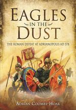 Eagles in the Dust : The Roman Defeat at Adrianopolis AD 378 - Adrian Coombs-Hoar