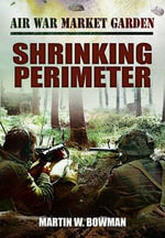 Air War Market Garden : Shrinking Perimeter - Martin Bowman