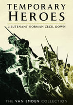 Temporary Heroes : Lieutenant Norman Cecil Down - Richard Van Emden