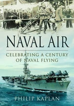 Naval Air : Celebrating a Century of Naval Flying - Philip Kaplan
