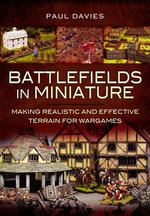 Battlefields in Miniature : Making Realistic and Effective Terrain for Wargames - Paul Davies