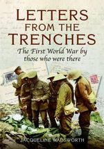 Letters from the Trenches : The First World War by Those Who Were There - Jacqueline Wadsworth