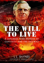 The Will to Live : A Japanese POWs Memoir of Captivity and the Railway - L. L. Baynes
