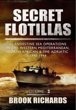 Secret Flotillas Vol II : Clandestine Sea Operations in the Western Mediterranean, North African & the Adriatic 1940-1944 - Brooks Richards