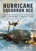Hurricane Squadron Ace : The Story of Battle of Britain Ace, Air Commodore Peter Brothers, CBE, DSO, DFC and Bar - Nick Thomas