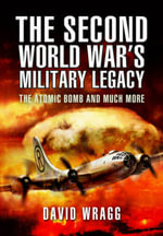 The Second World War's Military Legacy : The Atomic Bomb and Much More - David Wragg