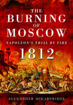 The Burning of Moscow : Napoleon's Trial by Fire 1812 - Alexander Mikaberidze
