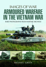 Armoured Warfare in the Vietnam War : Rare Photographs from Wartime Archives - Michael Green