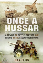 Once a Hussar : A Memoir of Battle, Capture and Escape in the Second World War - Ray Ellis