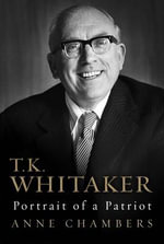 T.K. Whitaker : Portrait of a Patriot - Anne Chambers