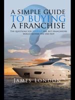 A Simple Guide to Buying a Franchise : Questions You Should Ask, But Franchisors Would Rather You Did Not - James London