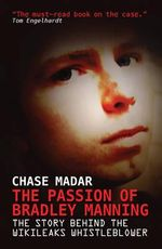 The Passion of Bradley Manning : The Story of the Suspect Behind the Largest Security Breach in U.S. History - Chase Madar