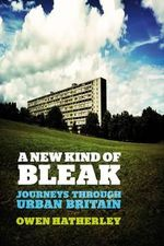 A New Kind of Bleak : Journeys Through Urban Britain - Owen Hatherley