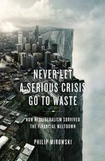 Never Let a Serious Crisis Go to Waste : How Neoliberalism Survived the Financial Meltdown - Philip Mirowski