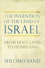 The Invention of the Land of Israel : From Holy Land to Homeland - Shlomo Sand