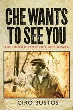 Che Wants to See You : The Untold Story of Che - Ciro Bustos