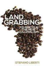 Landgrabbing : Journeys in the New Colonialism - Stefano Liberti